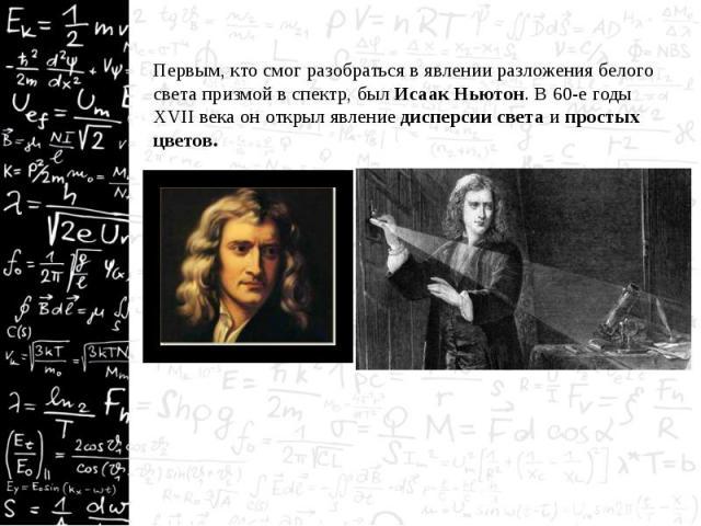 Первым, кто смог разобраться в явлении разложения белого света призмой в спектр, был Исаак Ньютон. В 60-е годы XVII века он открыл явление дисперсии света и простых цветов. Первым, кто смог разобраться в явлении разложения белого света призмой в спе…