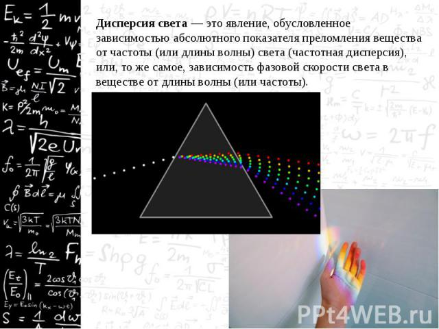 Дисперсия света — это явление, обусловленное зависимостью абсолютного показателя преломления вещества от частоты (или длины волны) света (частотная дисперсия), или, то же самое, зависимость фазовой скорости света в веществе от длины волны (или часто…