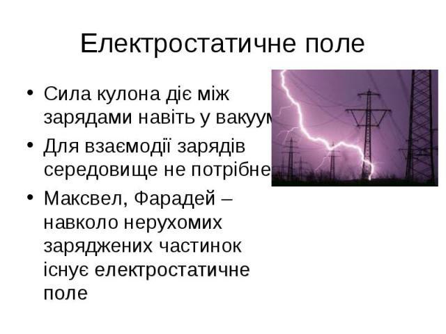Сила кулона діє між зарядами навіть у вакуумі. Сила кулона діє між зарядами навіть у вакуумі. Для взаємодії зарядів середовище не потрібне Максвел, Фарадей – навколо нерухомих заряджених частинок існує електростатичне поле