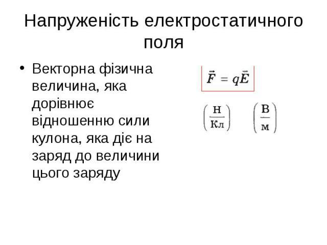Векторна фізична величина, яка дорівнює відношенню сили кулона, яка діє на заряд до величини цього заряду Векторна фізична величина, яка дорівнює відношенню сили кулона, яка діє на заряд до величини цього заряду