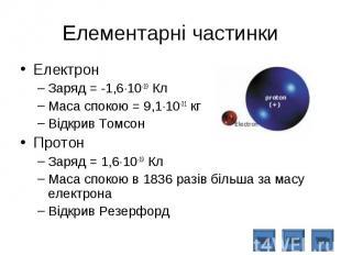 Електрон Електрон Заряд = -1,6 10-19 Кл Маса спокою = 9,1 10-31 кг Відкрив Томсо