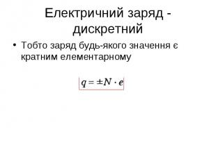 Тобто заряд будь-якого значення є кратним елементарному Тобто заряд будь-якого з