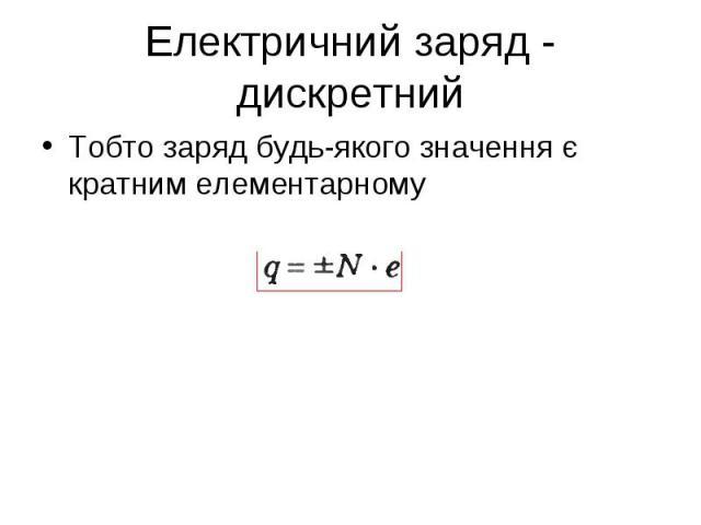 Тобто заряд будь-якого значення є кратним елементарному Тобто заряд будь-якого значення є кратним елементарному