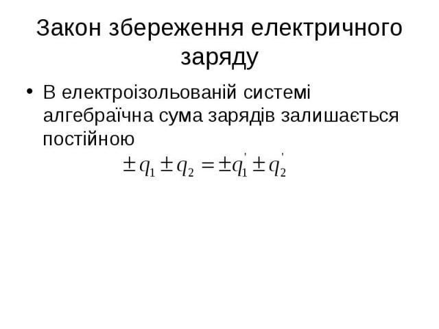 В електроізольованій системі алгебраїчна сума зарядів залишається постійною В електроізольованій системі алгебраїчна сума зарядів залишається постійною