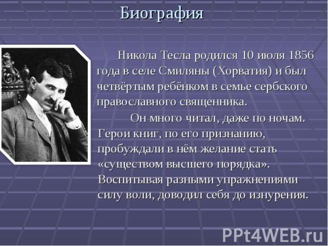 . Никола Тесла родился 10 июля 1856 года в селе Смиляны (Хорватия) и был четвёртым ребёнком в семье сербского православного священника. . Никола Тесла родился 10 июля 1856 года в селе Смиляны (Хорватия) и был четвёртым ребёнком в семье сербского пра…