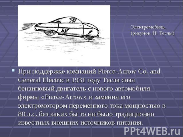 При поддержке компаний Pierce-Arrow Co. and General Electric в 1931 году Тесла снял бензиновый двигатель с нового автомобиля фирмы «Pierce-Arrow» и заменил его электромотором переменного тока мощностью в 80 л.с. без каких бы то ни было традиционно и…