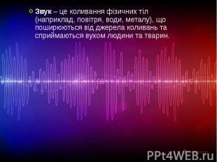 Звук – це коливання фізичних тіл (наприклад, повітря, води, металу), що поширюют