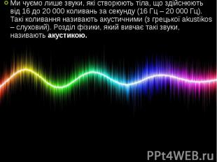 Ми чуємо лише звуки, які створюють тіла, що здійснюють від 16 до 20 000 коливань