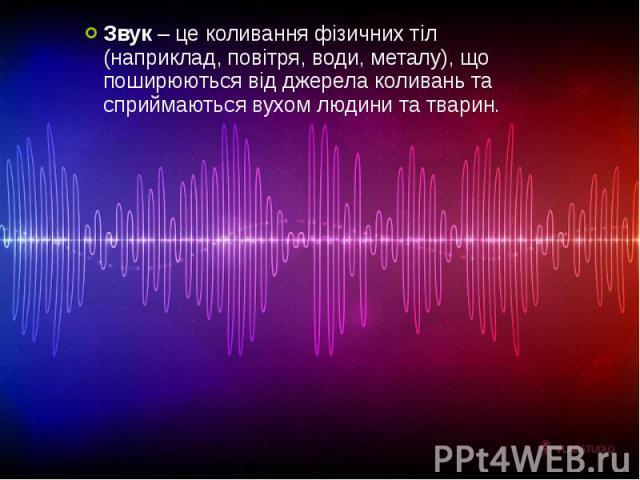 Звук – це коливання фізичних тіл (наприклад, повітря, води, металу), що поширюються від джерела коливань та сприймаються вухом людини та тварин. Звук – це коливання фізичних тіл (наприклад, повітря, води, металу), що поширюються від джерела коливань…