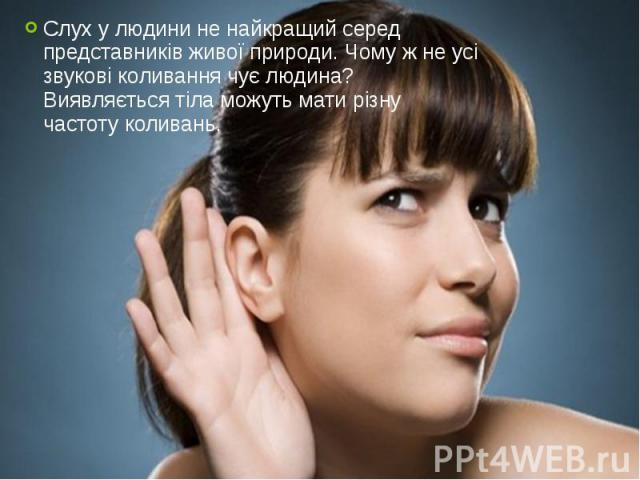 Слух у людини не найкращий серед представників живої природи. Чому ж не усі звукові коливання чує людина? Виявляється тіла можуть мати різну частоту коливань. Слух у людини не найкращий серед представників живої природи. Чому ж не усі звукові колива…