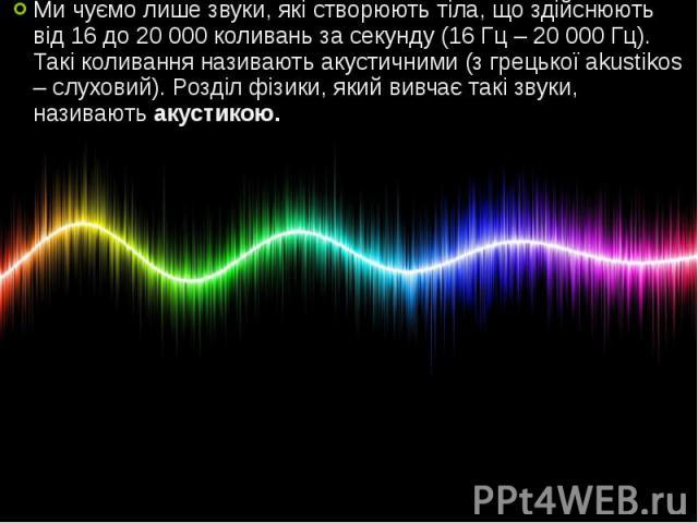 Ми чуємо лише звуки, які створюють тіла, що здійснюють від 16 до 20 000 коливань за секунду (16 Гц – 20 000 Гц). Такі коливання називають акустичними (з грецької akustikos – слуховий). Розділ фізики, який вивчає такі звуки, називають акустикою. Ми ч…