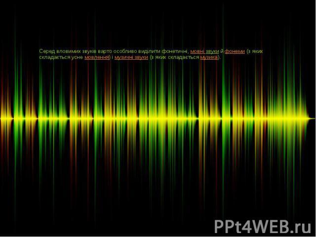 Серед вловимих звуків варто особливо виділити фонетичні,мовні звукийфонеми(з яких складається уснемовлення) імузичні звуки(з яких складаєтьсямузика).
