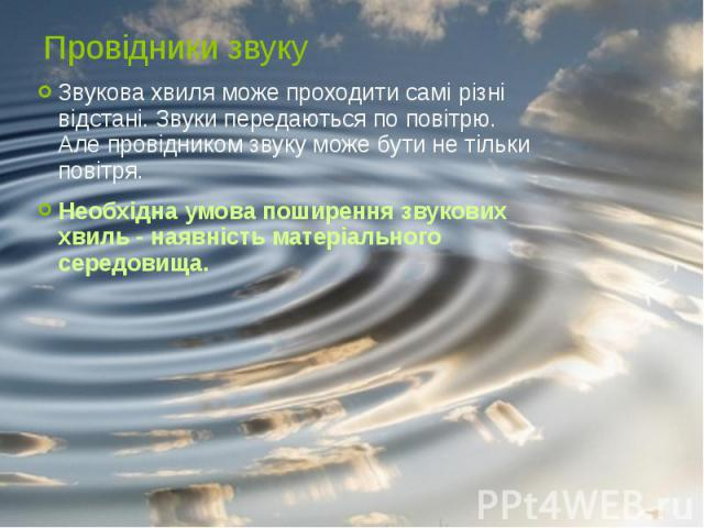 Провідники звуку Звукова хвиля може проходити самі різні відстані. Звуки передаються по повітрю. Але провідником звуку може бути не тільки повітря. Необхідна умова поширення звукових хвиль - наявність матеріального середовища.