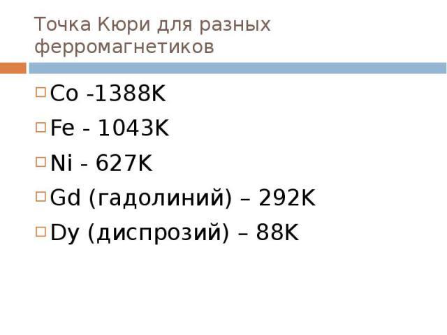 Точка Кюри для разных ферромагнетиков Co -1388K Fe - 1043K Ni - 627K Gd (гадолиний) – 292K Dy (диспрозий) – 88K