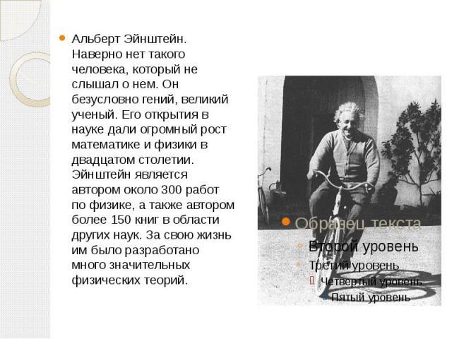 Альберт Эйнштейн. Наверно нет такого человека, который не слышал о нем. Он безусловно гений, великий ученый. Его открытия в науке дали огромный рост математике и физики в двадцатом столетии. Эйнштейн является автором около 300 работ по физике, а так…