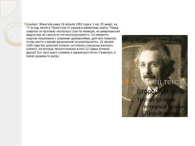 Альберт Эйнштейн умер 18 апреля 1955 года в 1 час 25 минут, на 77-м году жизни в Принстоне от разрыва аневризмы аорты. Перед смертью он произнёс несколько слов по-немецки, но американская медсестра не смогла их потом воспроизвести. Он запретил пышно…