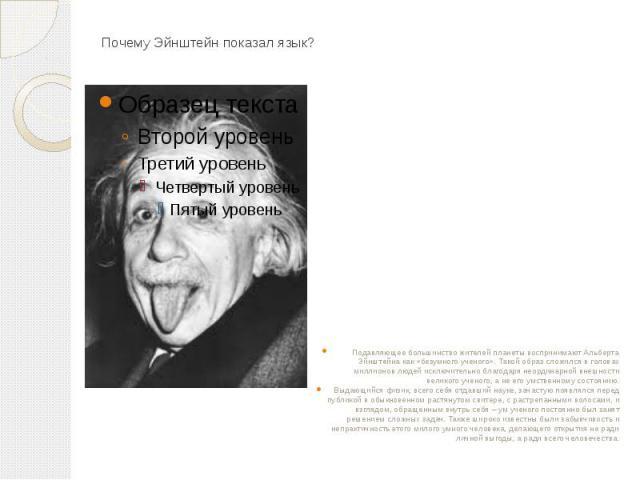 Почему Эйнштейн показал язык? Подавляющее большинство жителей планеты воспринимают Альберта Эйнштейна как «безумного ученого». Такой образ сложился в головах миллионов людей исключительно благодаря неординарной внешности великого ученого, а не его у…