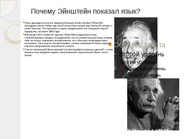 Почему Эйнштейн показал язык? Лишь однажды за всю его продолжительную жизнь Альберт Эйнштейн приподнял завесу тайны над своей личностью, вызвав еще больший интерес к своей персоне. Это произошло в день празднования его семьдесят второй годовщины, 14…