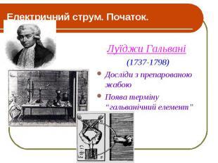 Електричний струм. Початок. Луїджи Гальвані (1737-1798) Досліди з препарованою ж