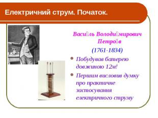 Електричний струм. Початок. Васи ль Володи мирович Петро в (1761-1834) Побудував