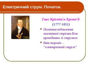 Електричний струм. Початок. Ганс Крістіа н Ерсте д (1777-1851) Помітив відхиленн