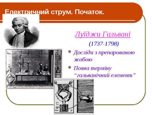 """Електричний струм. Початок. Луїджи Гальвані (1737-1798) Досліди з препарованою жабою Поява терміну """"гальванічний елемент"""""""