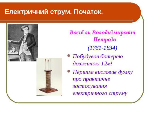 Електричний струм. Початок. Васи ль Володи мирович Петро в (1761-1834) Побудував батерею довжиною 12м! Першим висловив думку про практичне застосування електричного струму
