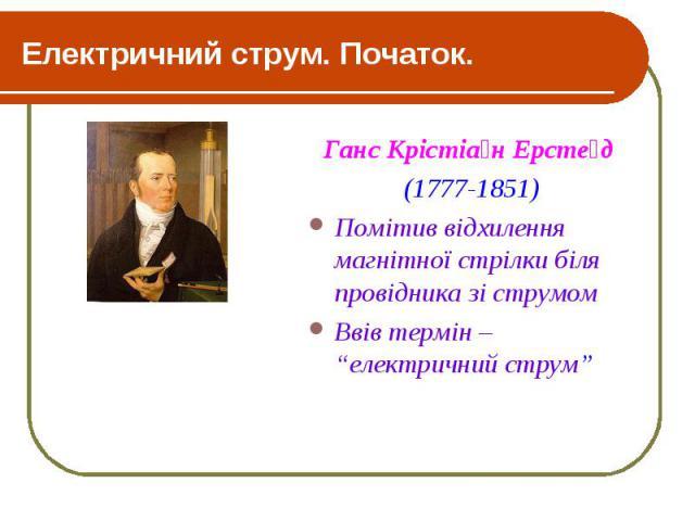 """Електричний струм. Початок. Ганс Крістіа н Ерсте д (1777-1851) Помітив відхилення магнітної стрілки біля провідника зі струмом Ввів термін – """"електричний струм"""""""