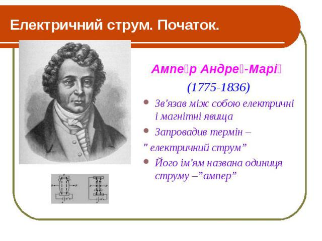 """Електричний струм. Початок. Ампе р Андре -Марі (1775-1836) Зв'язав між собою електричні і магнітні явища Запровадив термін – """" електричний струм"""" Його ім'ям названа одиниця струму –""""ампер"""""""