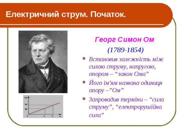 """Електричний струм. Початок. Георг Симон Ом (1789-1854) Встановив залежність між силою струму, напругою, опором – """"закон Ома"""" Його ім'ям названа одиниця опору –""""Ом"""" Запровадив терміни – """"сила струму"""", """"електрорушійна сила"""""""
