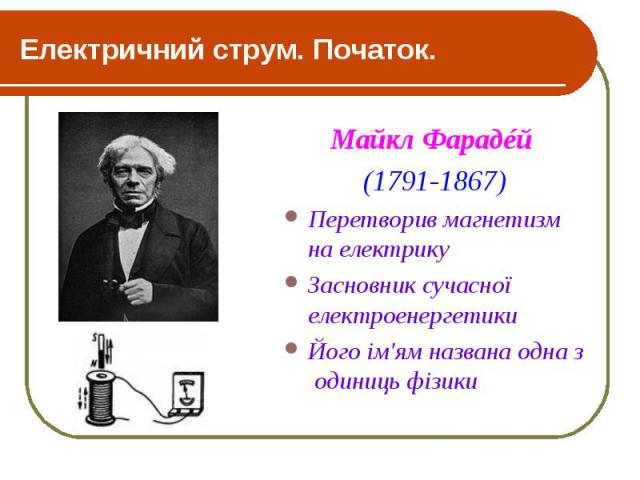 Електричний струм. Початок. Майкл Фарадéй (1791-1867) Перетворив магнетизм на електрику Засновник сучасної електроенергетики Його ім'ям названа одна з одиниць фізики