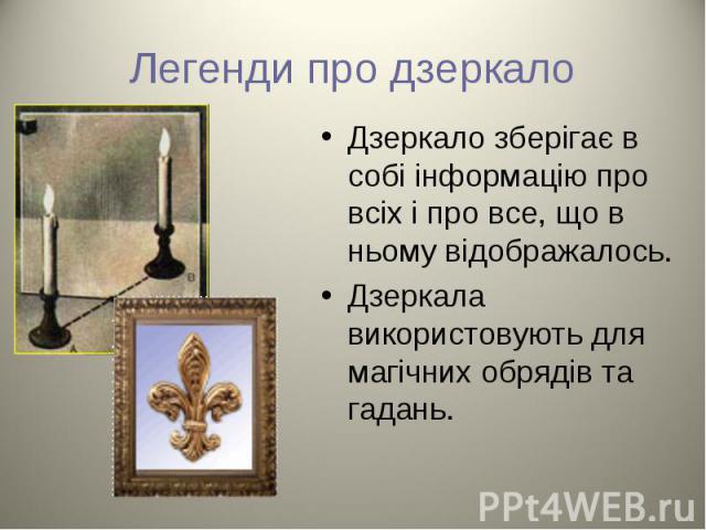 Дзеркало зберігає в собі інформацію про всіх і про все, що в ньому відображалось. Дзеркало зберігає в собі інформацію про всіх і про все, що в ньому відображалось. Дзеркала використовують для магічних обрядів та гадань.