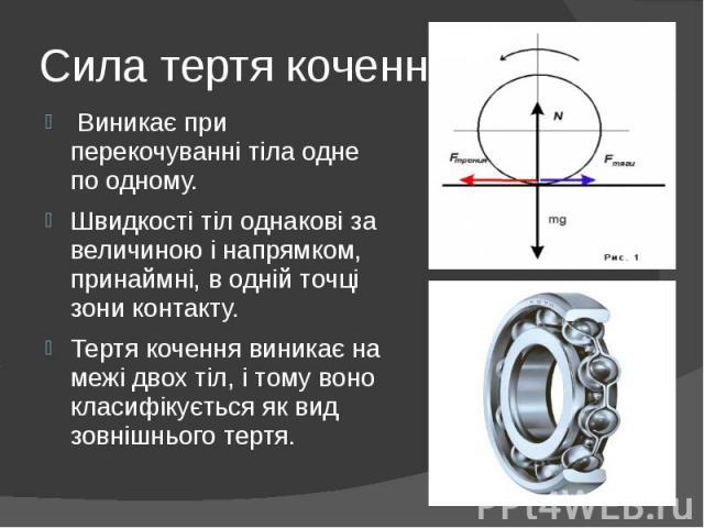 Сила тертя кочення Виникає при перекочуваннітіла одне по одному. Швидкості тіл однакові за величиною і напрямком, принаймні, в одній точці зони контакту. Тертя кочення виникає на межі двох тіл, і тому воно класифікується як вид зовнішньо…