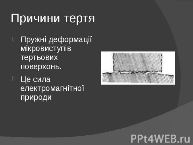 Причини тертя Пружні деформації мікровиступів тертьових поверхонь. Це сила електромагнітної природи