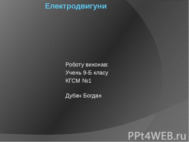 Електродвигуни Роботу виконав: Учень 9-Б класу КГСМ №1 Дубач Богдан