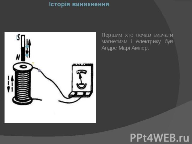Історія виникнення Першим хто почав вивчати магнетизм і електрику був Андре Марі Ампер.