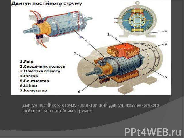 Двигун постійного струму - електричний двигун, живлення якого здійснюється постійним струмом Двигун постійного струму - електричний двигун, живлення якого здійснюється постійним струмом
