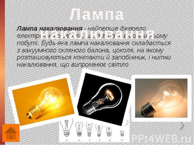 Лампа накалювання - найперше джерело електричного світла, що з'явився в домашньому побуті. Будь-яка лампа накалювання складається з вакуумного скляного балона, цоколя, на якому розташовуються контакти й запобіжник, і нитки накалювання, що випромінює…