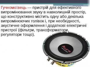 Гучномо вець — пристрій для ефективного випромінювання звуку в навколишній прост