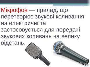 Мікрофон — прилад, що перетворює звукові коливання на електричні та застосовуєть