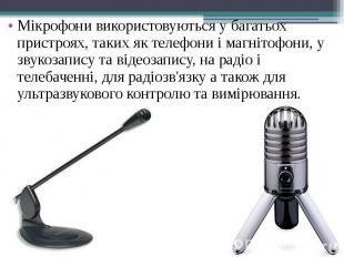Мікрофони використовуються у багатьох пристроях, таких як телефони і магнітофони
