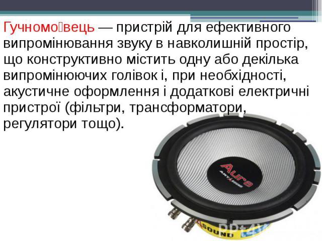 Гучномо вець — пристрій для ефективного випромінювання звуку в навколишній простір, що конструктивно містить одну або декілька випромінюючих голівок і, при необхідності, акустичне оформлення і додаткові електричні пристрої (фільтри, трансформатори, …