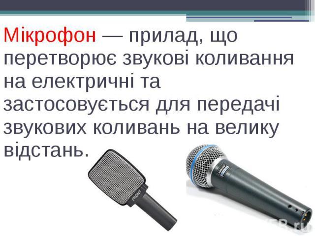 Мікрофон — прилад, що перетворює звукові коливання на електричні та застосовується для передачі звукових коливань на велику відстань.
