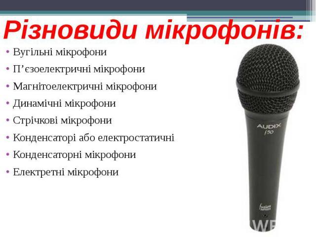Різновиди мікрофонів: Вугільні мікрофони П'єзоелектричні мікрофони Магнітоелектричні мікрофони Динамічні мікрофони Стрічкові мікрофони Конденсаторі або електростатичні Конденсаторні мікрофони Електретні мікрофони