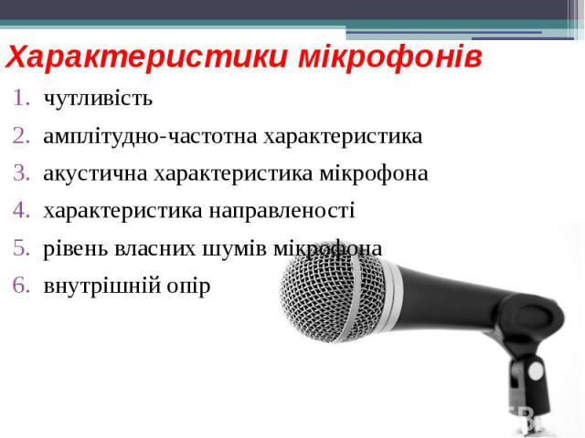Характеристики мікрофонів чутливість амплітудно-частотна характеристика акустична характеристика мікрофона характеристика направленості рівень власних шумів мікрофона внутрішній опір