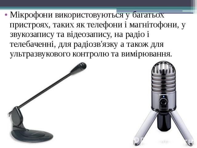 Мікрофони використовуються у багатьох пристроях, таких як телефони і магнітофони, у звукозапису та відеозапису, на радіо і телебаченні, для радіозв'язку а також для ультразвукового контролю та вимірювання. Мікрофони використовуються у багатьох прист…