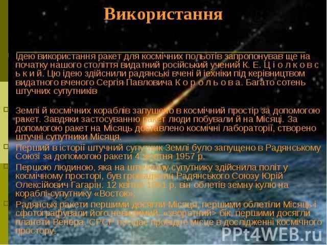 Використання Ідею використання ракет для космічних польотів запропонував ще на початку нашого століття видатний російський учений К. Е. Ц і о л к о в с ь к и й. Цю ідею здійснили радянські вчені й іехніки під керівництвом видатного вченого Сергія Па…