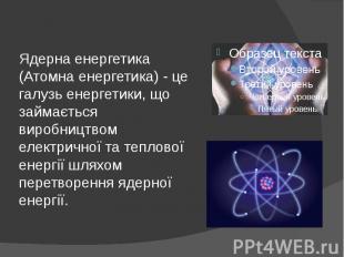 Ядерна енергетика (Атомна енергетика) - це галузь енергетики, що займається виро