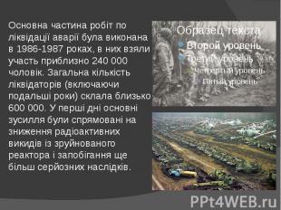 Основна частина робіт по ліквідації аварії була виконана в 1986-1987 роках, в ни