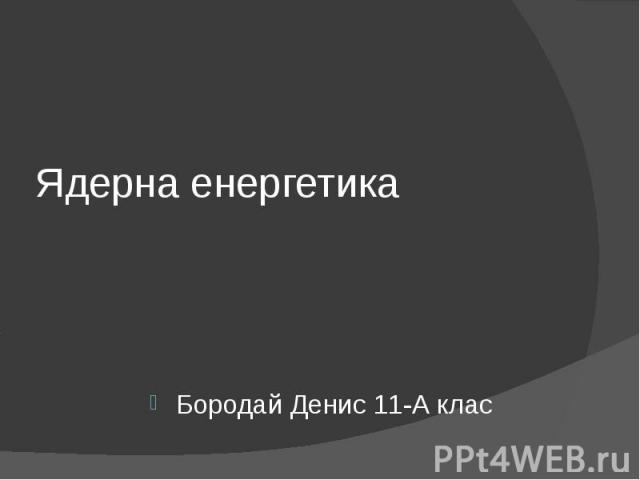 Ядерна енергетика Бородай Денис 11-А клас